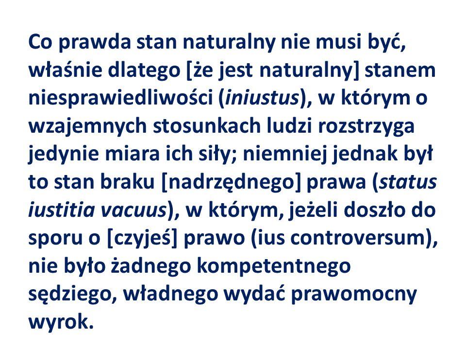 Co prawda stan naturalny nie musi być, właśnie dlatego [że jest naturalny] stanem niesprawiedliwości (iniustus), w którym o wzajemnych stosunkach ludzi rozstrzyga jedynie miara ich siły; niemniej jednak był to stan braku [nadrzędnego] prawa (status iustitia vacuus), w którym, jeżeli doszło do sporu o [czyjeś] prawo (ius controversum), nie było żadnego kompetentnego sędziego, władnego wydać prawomocny wyrok.